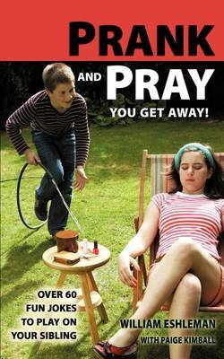 Prank and Pray You Get Away! Over 60 Fun Jokes to Play on Your Sibling by William Eshleman