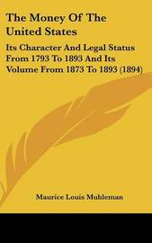 The Money of the United States: Its Character and Legal Status from 1793 to 1893 and Its Volume from 1873 to 1893 (1894) by Maurice Louis Muhleman image