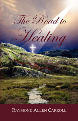 The Road to Healing by Raymond Allen Carroll