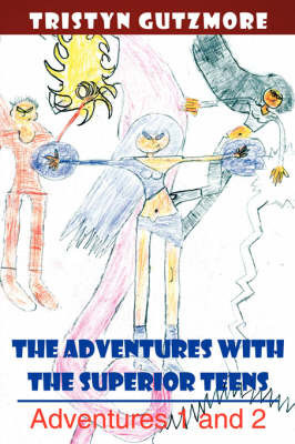The Adventures with the Superior Teens: Adventures 1 and 2 by Tristyn Gutzmore