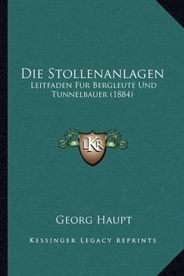 Die Stollenanlagen: Leitfaden Fur Bergleute Und Tunnelbauer (1884) by Georg Haupt