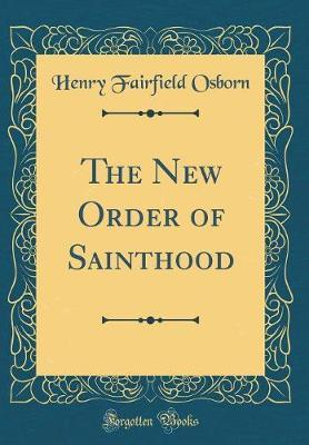 The New Order of Sainthood (Classic Reprint) by Henry Fairfield Osborn
