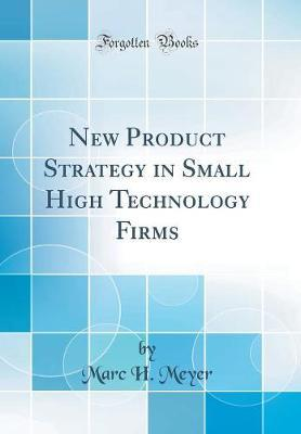 New Product Strategy in Small High Technology Firms (Classic Reprint) by Marc H. Meyer image