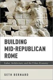 Building Mid-Republican Rome by Seth Bernard