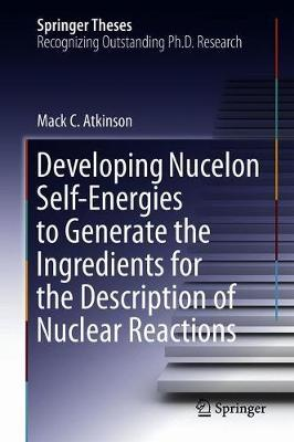 Developing Nucelon Self-Energies to Generate the Ingredients for the Description of Nuclear Reactions by Mack C. Atkinson