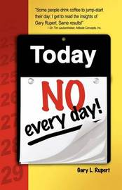 Today...No, Every Day! by Gary L Rupert