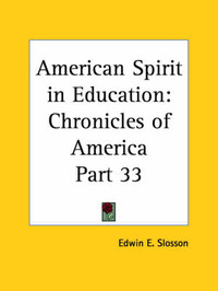 Chronicles of America Vol. 33: American Spirit in Education (1921) by Edwin E Slosson