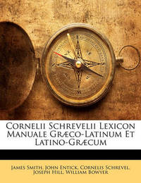 Cornelii Schrevelii Lexicon Manuale Gr]co-Latinum Et Latino-Gr]cum by Colonel James Smith