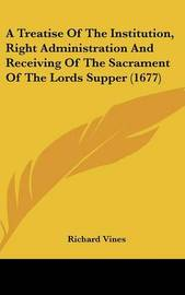 A Treatise of the Institution, Right Administration and Receiving of the Sacrament of the Lords Supper (1677) by Richard Vines image