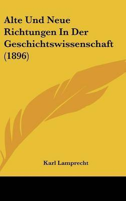 Alte Und Neue Richtungen in Der Geschichtswissenschaft (1896) by Karl Lamprecht