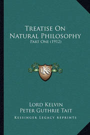 Treatise on Natural Philosophy Treatise on Natural Philosophy: Part One (1912) Part One (1912) by Lord Kelvin