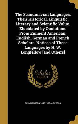 The Scandinavian Languages; Their Historical, Linguistic, Literary and Scientific Value. Elucidated by Quotations from Eminent American, English, German and French Scholars. Notices of These Languages by H. W. Longfellow [And Others] by Rasmus Bjorn 1846-1936 Anderson