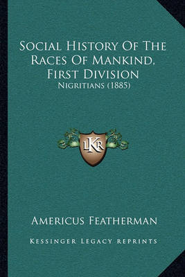 Social History of the Races of Mankind, First Division: Nigritians (1885) by Americus Featherman