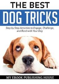The Best Dog Tricks. Step by Step Activities to Engage, Challenge, and Bond with Your Dog by My Ebook Publishing House