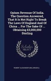 Opium Revenue of India. the Question Answered, That It Is Not Right to Break the Laws of England and of China ... for the Sake of ... Obtaining �3,000,000 Sterling by Robert Alexander (Major-Gen ) image