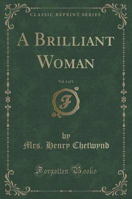 A Brilliant Woman, Vol. 1 of 3 (Classic Reprint) by Mrs Henry Chetwynd
