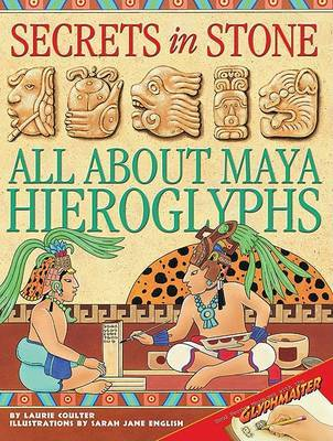 Secrets in Stone: All about Maya Hieroglyphs by Laurie Coulter