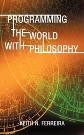 Programming the World with Philosophy by N Ferreira Keith N Ferreira