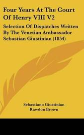 Four Years at the Court of Henry VIII V2: Selection of Dispatches Written by the Venetian Ambassador Sebastian Giustinian (1854) by Sebastiano Giustinian image