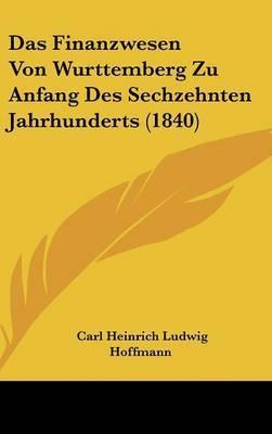 Das Finanzwesen Von Wurttemberg Zu Anfang Des Sechzehnten Jahrhunderts (1840) by Carl Heinrich Ludwig Hoffmann
