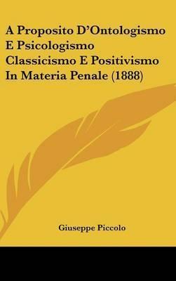 A Proposito D'Ontologismo E Psicologismo Classicismo E Positivismo in Materia Penale (1888) by Giuseppe Piccolo