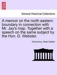 A Memoir on the North Eastern Boundary in Connection with Mr. Jay's Map. Together with a Speech on the Same Subject by the Hon. D. Webster. by * Anonymous