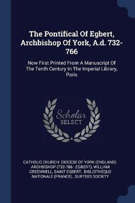 The Pontifical of Egbert, Archbishop of York, A.D. 732-766 by William Greenwell