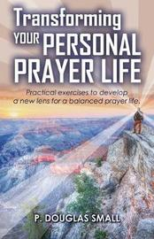 Transforming Your Personal Prayer Life by P Douglas Small