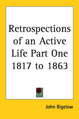 Retrospections of an Active Life Part One 1817 to 1863 by John Bigelow