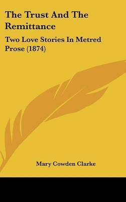 The Trust And The Remittance: Two Love Stories In Metred Prose (1874) by Mary Cowden Clarke