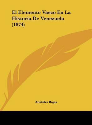 El Elemento Vasco En La Historia de Venezuela (1874) by Aristides Rojas