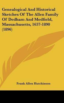 Genealogical and Historical Sketches of the Allen Family of Dedham and Medfield, Massachusetts, 1637-1890 (1896)