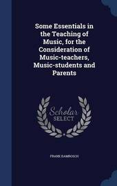 Some Essentials in the Teaching of Music, for the Consideration of Music-Teachers, Music-Students and Parents by Frank Damrosch