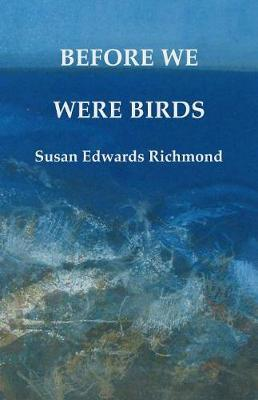Before We Were Birds by Susan Edwards Richmond