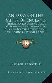 An Essay on the Mines of England: Their Importance as a Source of National Wealth and as a Channel for the Advantageous Employment of Private Capital by George Abbott Jr