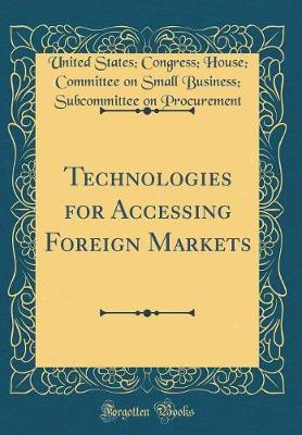 Technologies for Accessing Foreign Markets (Classic Reprint) by United States Congress Ho Procurement