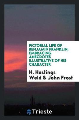 Pictorial Life of Benjamin Franklin; Embracing Anecdotes Illustrative of His Character by H Hastings Weld