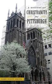 A History of Christianity in Pittsburgh by Gary Scott Smith