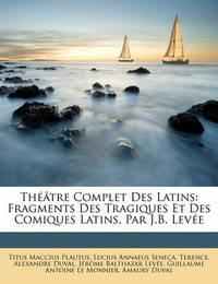 Th[tre Complet Des Latins: Fragments Des Tragiques Et Des Comiques Latins, Par J.B. Leve by Lucius Annaeus Seneca
