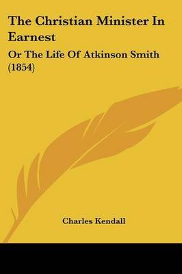 The Christian Minister In Earnest: Or The Life Of Atkinson Smith (1854) by Charles Kendall image
