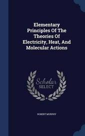 Elementary Principles of the Theories of Electricity, Heat, and Molecular Actions by Robert Murphy