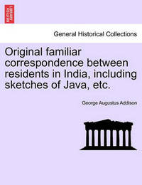 Original Familiar Correspondence Between Residents in India, Including Sketches of Java, Etc. by George Augustus Addison