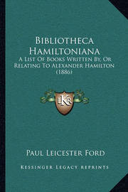 Bibliotheca Hamiltoniana: A List of Books Written By, or Relating to Alexander Hamilton (1886) by Paul Leicester Ford