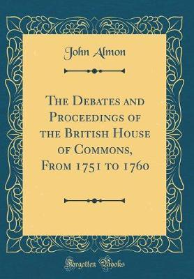 The Debates and Proceedings of the British House of Commons, from 1751 to 1760 (Classic Reprint) by John Almon image
