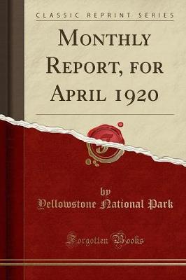 Monthly Report, for April 1920 (Classic Reprint) by Yellowstone National Park