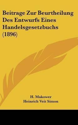 Beitrage Zur Beurtheilung Des Entwurfs Eines Handelsgesetzbuchs (1896) by H Makower