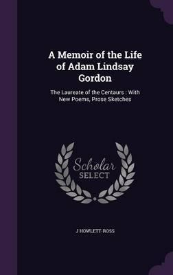 A Memoir of the Life of Adam Lindsay Gordon by J Howlett- Ross