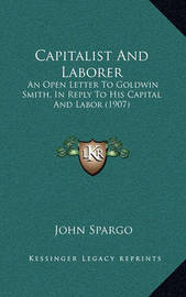 Capitalist and Laborer Capitalist and Laborer: An Open Letter to Goldwin Smith, in Reply to His Capital Andan Open Letter to Goldwin Smith, in Reply to His Capital and Labor (1907) Labor (1907) by John Spargo
