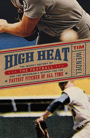 High Heat: The Secret History of the Fastball and the Improbable Search for the Fastest Pitcher of All Time by Tim Wendel image