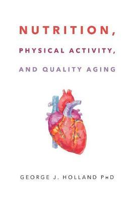 Nutrition, Physical Activity, and Quality Aging by George J Holland Phd